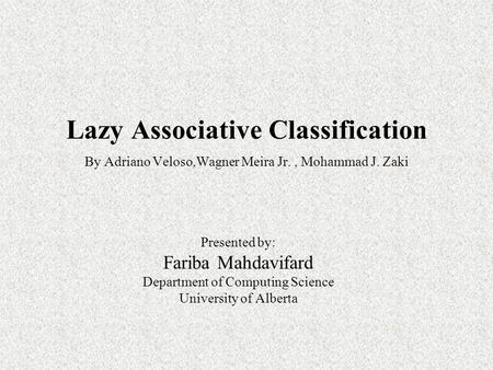 Lazy Associative Classification By Adriano Veloso,Wagner Meira Jr., Mohammad J. Zaki Presented by: Fariba Mahdavifard Department of Computing Science University.