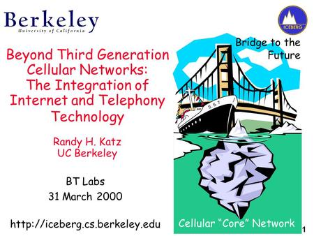 1 Beyond Third Generation Cellular Networks: The Integration of Internet and Telephony Technology Randy H. Katz UC Berkeley BT Labs 31 March 2000
