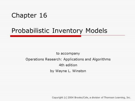 Chapter 16 Probabilistic Inventory Models to accompany Operations Research: Applications and Algorithms 4th edition by Wayne L. Winston Copyright (c) 2004.