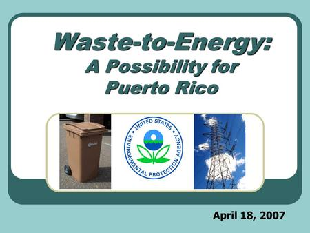 April 18, 2007 Waste-to-Energy: A Possibility for Puerto Rico.