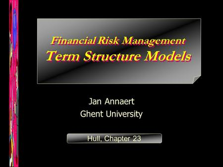 Financial Risk Management Term Structure Models Jan Annaert Ghent University Hull, Chapter 23.