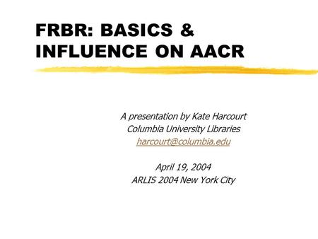 FRBR: BASICS & INFLUENCE ON AACR A presentation by Kate Harcourt Columbia University Libraries April 19, 2004 ARLIS 2004 New York.