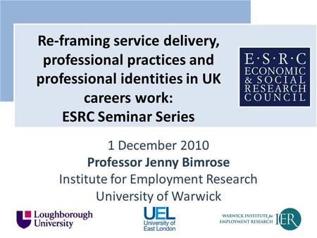1 December 2010 Professor Jenny Bimrose Institute for Employment Research University of Warwick Re-framing service delivery, professional practices and.
