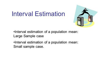 Interval Estimation Interval estimation of a population mean: Large Sample case Interval estimation of a population mean: Small sample case.