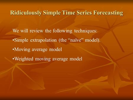"Ridiculously Simple Time Series Forecasting We will review the following techniques: Simple extrapolation (the ""naïve"" model). Moving average model Weighted."