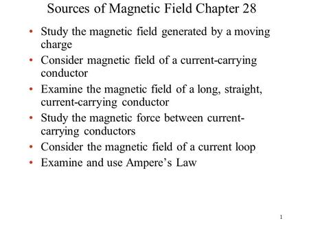 Sources of Magnetic Field Chapter 28 Study the magnetic field generated by a moving charge Consider magnetic field of a current-carrying conductor Examine.