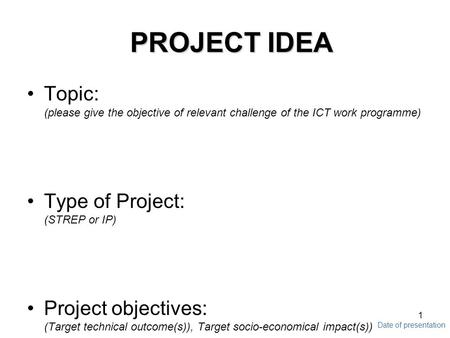 Date of presentation 1 PROJECT IDEA Topic: (please give the objective of relevant challenge of the ICT work programme) Type of Project: (STREP or IP) Project.