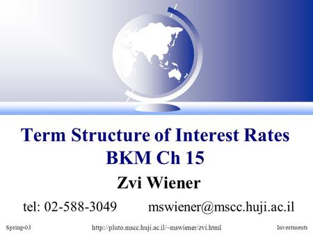 Spring-03  Investments Zvi Wiener tel: 02-588-3049 Term Structure of Interest Rates.