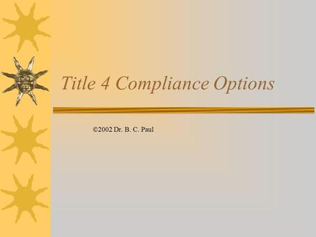 Title 4 Compliance Options ©2002 Dr. B. C. Paul. Band aide Approach  Buy Credits –Have been abundant because of aggressive compliance – could be running.