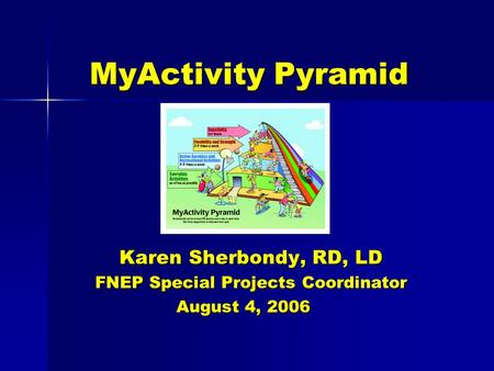 MyActivity Pyramid Karen Sherbondy, RD, LD FNEP Special Projects Coordinator August 4, 2006 August 4, 2006.