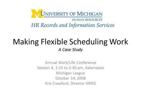 Making Flexible Scheduling Work A Case Study Annual Work/Life Conference Session 4, 1:15 to 2:30 pm, Kalamazoo Michigan League October 14, 2008 Kris Crawford,