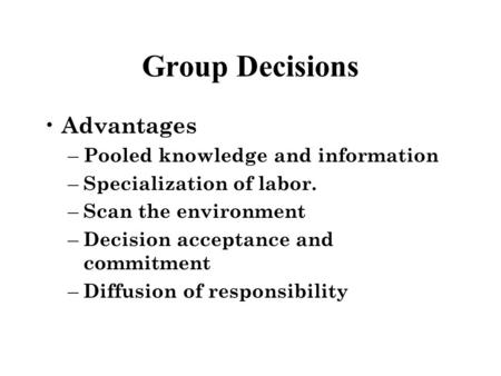 Group Decisions Advantages – Pooled knowledge and information – Specialization of labor. – Scan the environment – Decision acceptance and commitment –