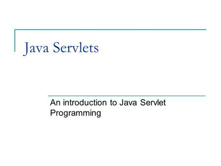Java Servlets An introduction to Java Servlet Programming.