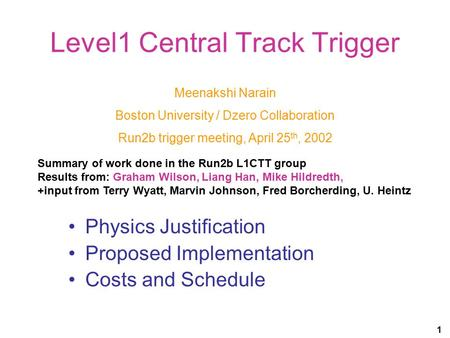 1 Level1 Central Track Trigger Physics Justification Proposed Implementation Costs and Schedule Meenakshi Narain Boston University / Dzero Collaboration.