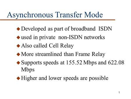 1 Asynchronous Transfer Mode u Developed as part of broadband ISDN u used in private non-ISDN networks u Also called Cell Relay u More streamlined than.