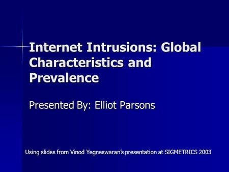 Internet Intrusions: Global Characteristics and Prevalence Presented By: Elliot Parsons Using slides from Vinod Yegneswaran's presentation at SIGMETRICS.