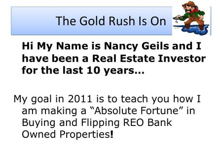 The Gold Rush Is On Hi My Name is Nancy Geils and I have been a Real Estate Investor for the last 10 years… My goal in 2011 is to teach you how I am making.