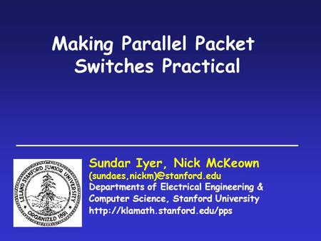 Making Parallel Packet Switches Practical Sundar Iyer, Nick McKeown Departments of Electrical Engineering & Computer Science,