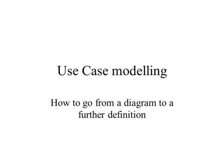Use Case modelling How to go from a diagram to a further definition.