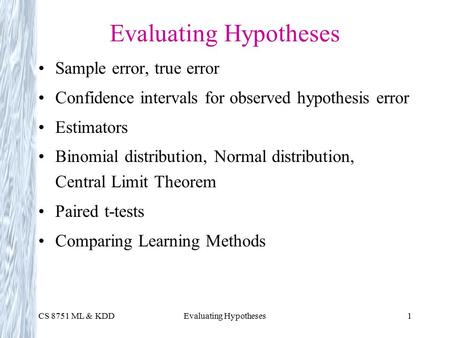 CS 8751 ML & KDDEvaluating Hypotheses1 Sample error, true error Confidence intervals for observed hypothesis error Estimators Binomial distribution, Normal.