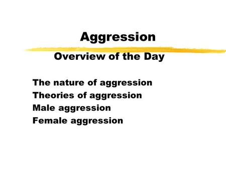 Aggression Overview of the Day The nature of aggression Theories of aggression Male aggression Female aggression.
