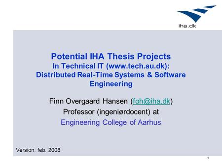 1 Potential IHA Thesis Projects In Technical IT (www.tech.au.dk): Distributed Real-Time Systems & Software Engineering Finn Overgaard Hansen