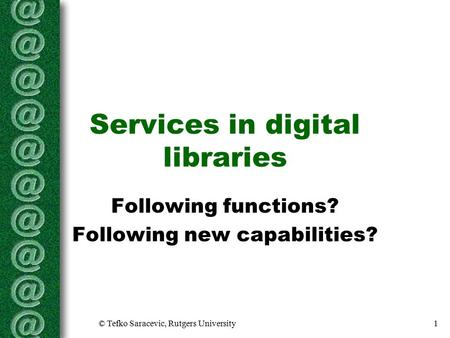 © Tefko Saracevic, Rutgers University1 Services in digital libraries Following functions? Following new capabilities?