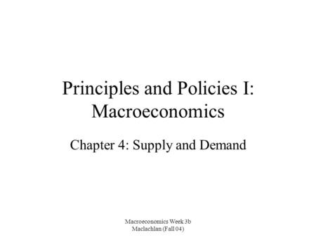 Macroeconomics Week 3b Maclachlan (Fall 04) Principles and Policies I: Macroeconomics Chapter 4: Supply and Demand.