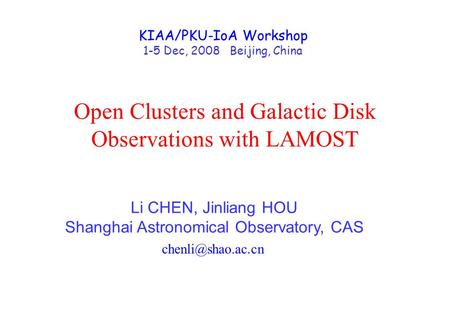 Open Clusters and Galactic Disk Observations with LAMOST Li CHEN, Jinliang HOU Shanghai Astronomical Observatory, CAS KIAA/PKU-IoA Workshop.