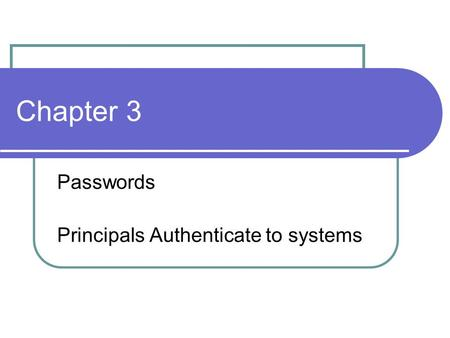 Chapter 3 Passwords Principals Authenticate to systems.