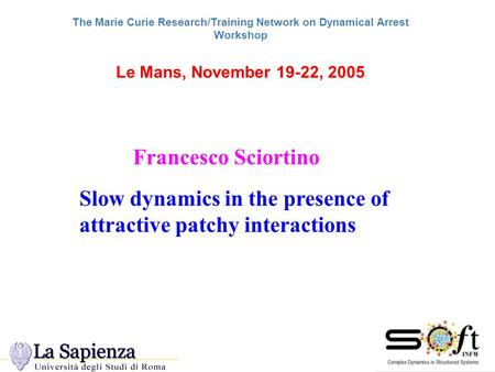 The Marie Curie Research/Training Network on Dynamical Arrest Workshop Le Mans, November 19-22, 2005 Slow dynamics in the presence of attractive patchy.