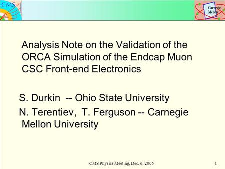 CMS Physics Meeting, Dec. 6, 20051 Analysis Note on the Validation of the ORCA Simulation of the Endcap Muon CSC Front-end Electronics S. Durkin -- Ohio.
