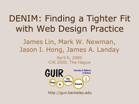 DENIM: Finding a Tighter Fit with Web Design Practice James Lin, Mark W. Newman, Jason I. Hong, James A. Landay April 6, 2000 CHI 2000, The Hague