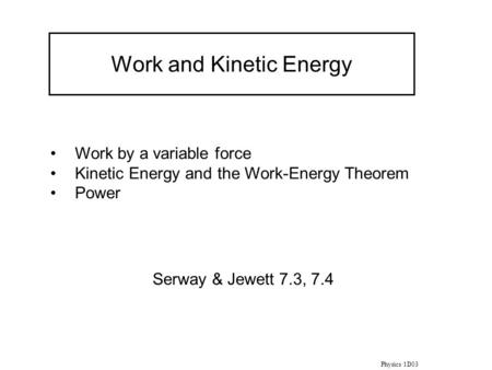 Physics 1D03 Work and Kinetic Energy Work by a variable force Kinetic Energy and the Work-Energy Theorem Power Serway & Jewett 7.3, 7.4.