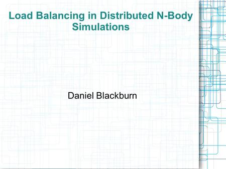 Daniel Blackburn Load Balancing in Distributed N-Body Simulations.