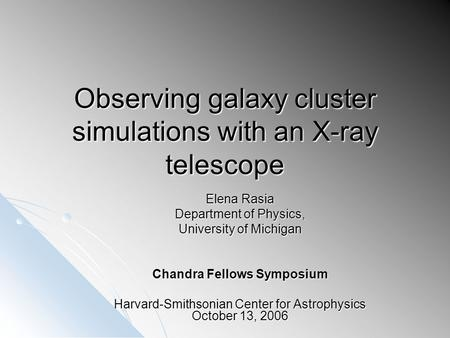 Observing galaxy cluster simulations with an X-ray telescope Elena Rasia Department of Physics, University of Michigan Chandra Fellows Symposium Harvard-Smithsonian.