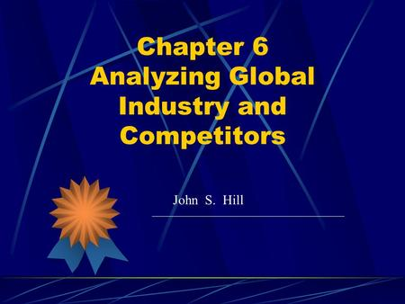 Chapter 6 Analyzing Global Industry and Competitors John S. Hill.