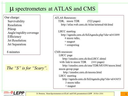 D. Peterson, Muon Spectrometers at ATLAS and CMS, presentation to LEPP 19-Nov-2004 1  spectrometers at ATLAS and CMS Our charge: Survivability Resolution.