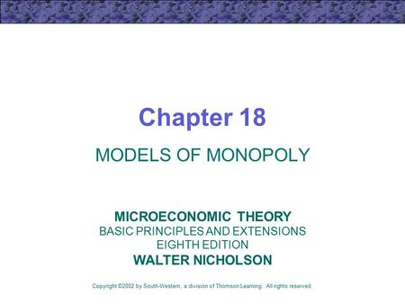 Chapter 18 MODELS OF MONOPOLY Copyright ©2002 by South-Western, a division of Thomson Learning. All rights reserved. MICROECONOMIC THEORY BASIC PRINCIPLES.