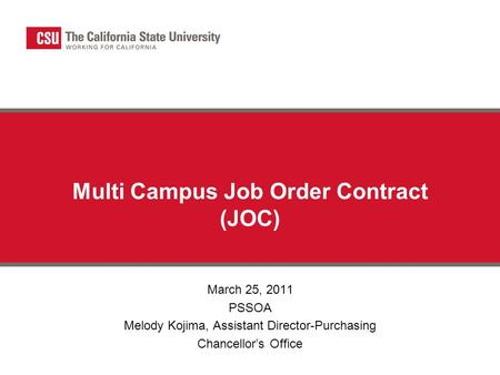 Multi Campus Job Order Contract (JOC) March 25, 2011 PSSOA Melody Kojima, Assistant Director-Purchasing Chancellor's Office.