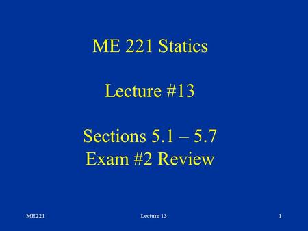 ME221Lecture 131 ME 221 Statics Lecture #13 Sections 5.1 – 5.7 Exam #2 Review.