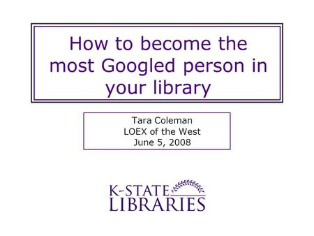 How to become the most Googled person in your library Tara Coleman LOEX of the West June 5, 2008.