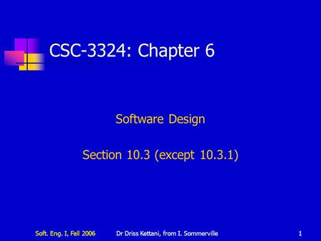 Soft. Eng. I, Fall 2006Dr Driss Kettani, from I. Sommerville1 CSC-3324: Chapter 6 Software Design Section 10.3 (except 10.3.1)