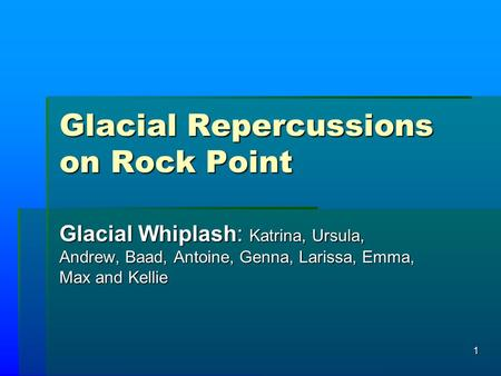 1 Glacial Repercussions on Rock Point Glacial Whiplash: Katrina, Ursula, Andrew, Baad, Antoine, Genna, Larissa, Emma, Max and Kellie.