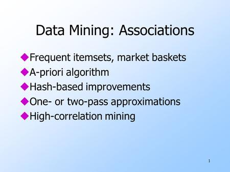 1 Data Mining: Associations uFrequent itemsets, market baskets uA-priori algorithm uHash-based improvements uOne- or two-pass approximations uHigh-correlation.