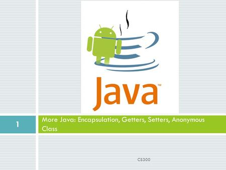More Java: Encapsulation, Getters, Setters, Anonymous Class 1 CS300.