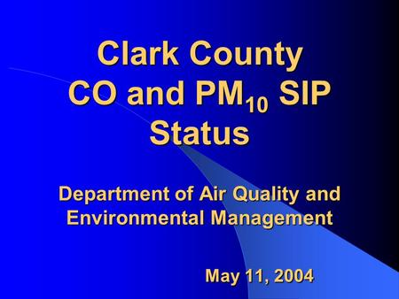 Clark County CO and PM 10 SIP Status Department of Air Quality and Environmental Management May 11, 2004.