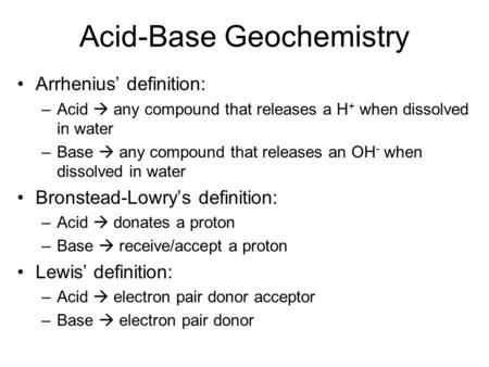 Acid-Base Geochemistry Arrhenius' definition: –Acid  any compound that releases a H + when dissolved in water –Base  any compound that releases an OH.