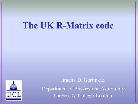 The UK R-Matrix code Department of Physics and Astronomy University College London Jimena D. Gorfinkiel.