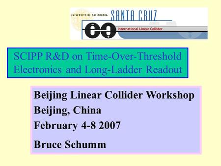 SCIPP R&D on Time-Over-Threshold Electronics and Long-Ladder Readout Beijing Linear Collider Workshop Beijing, China February 4-8 2007 Bruce Schumm.